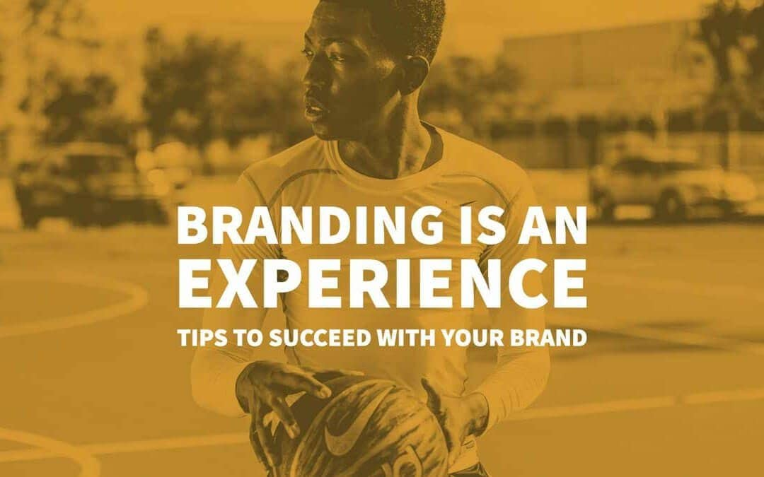Branding is an Experience: Tips to Succeed with Your Brand