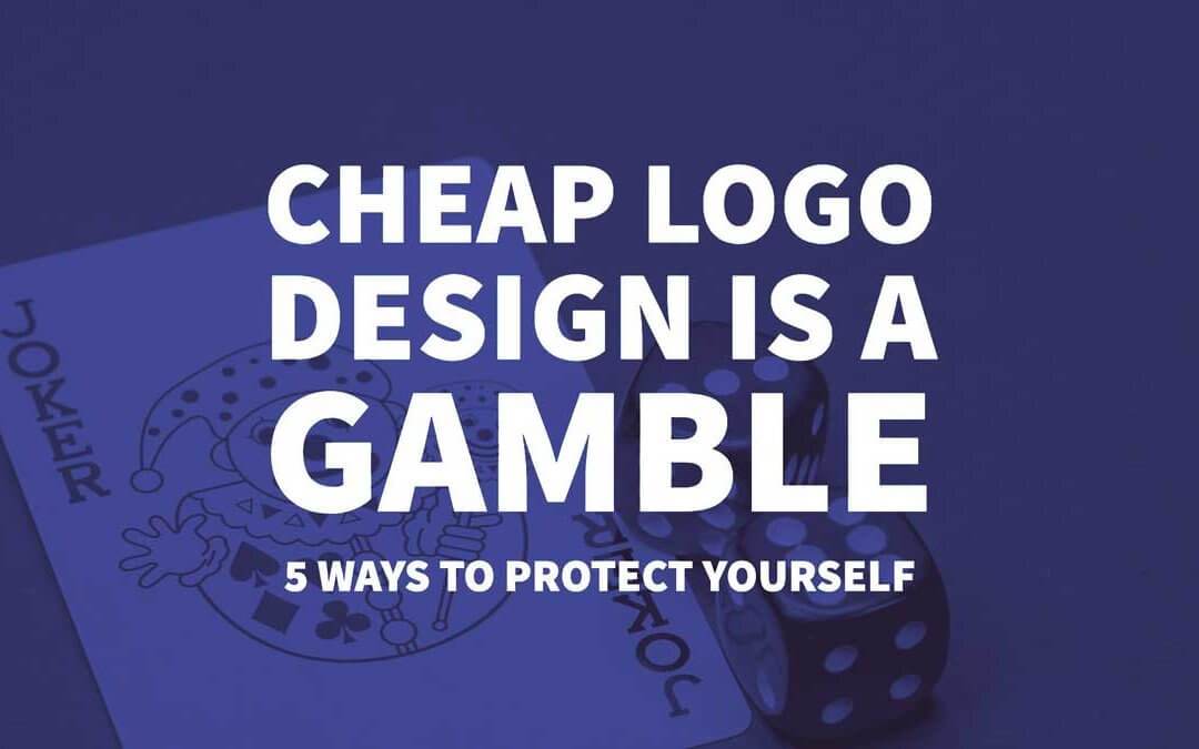 Cheap Logo Design is a Gamble – 5 Ways to Protect Your Business