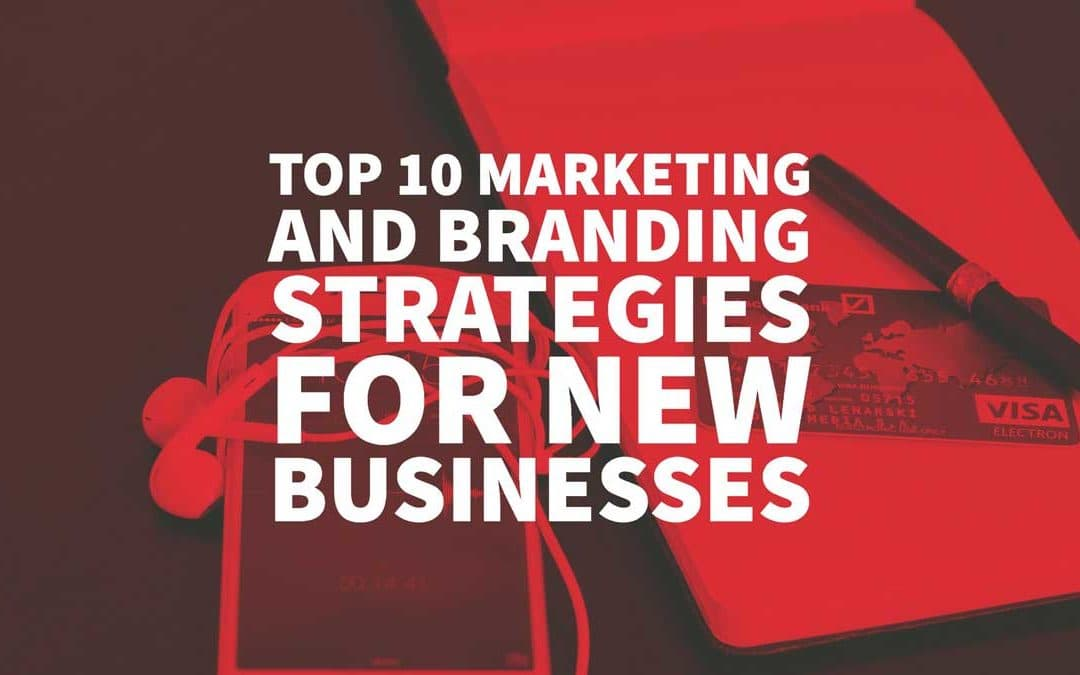 Top 10 Marketing and Branding Strategies for New Businesses