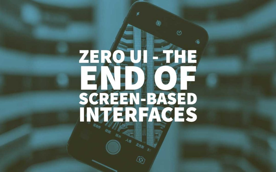Zero UI: The End of Screen-based Interfaces and What It Means for Businesses