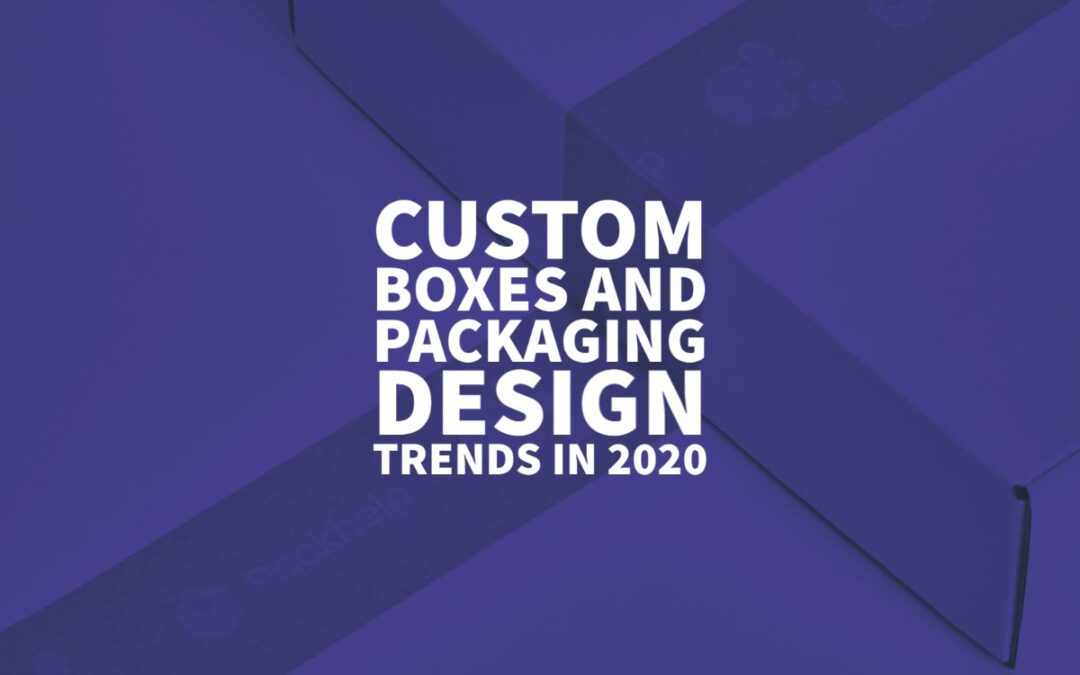 Custom Boxes and Packaging Design Trends in 2020