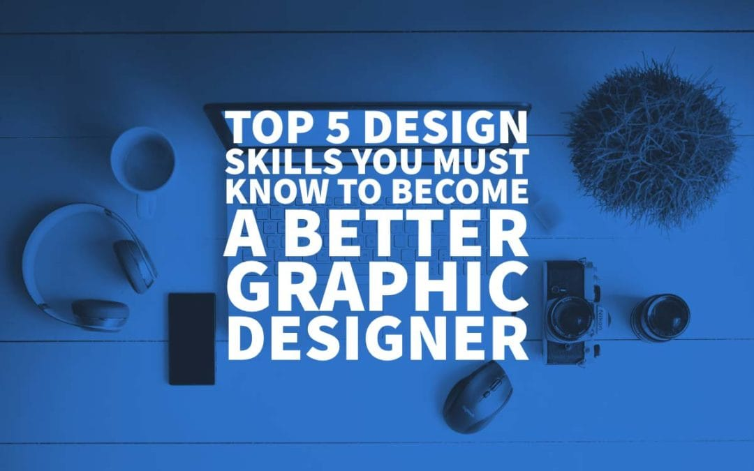 Top 5 Design Skills You Must Know to Become a Better Graphic Designer