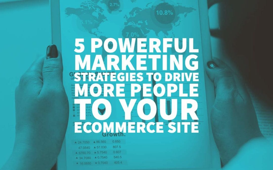 5 Powerful Marketing Strategies to Drive More People to Your eCommerce Site