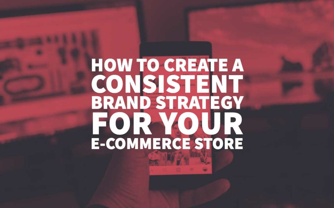 How To Create A Consistent Brand Strategy For Your E-commerce Store