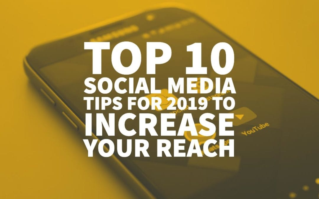 Top 10 Social Media Tips for 2019 to Increase Your Reach