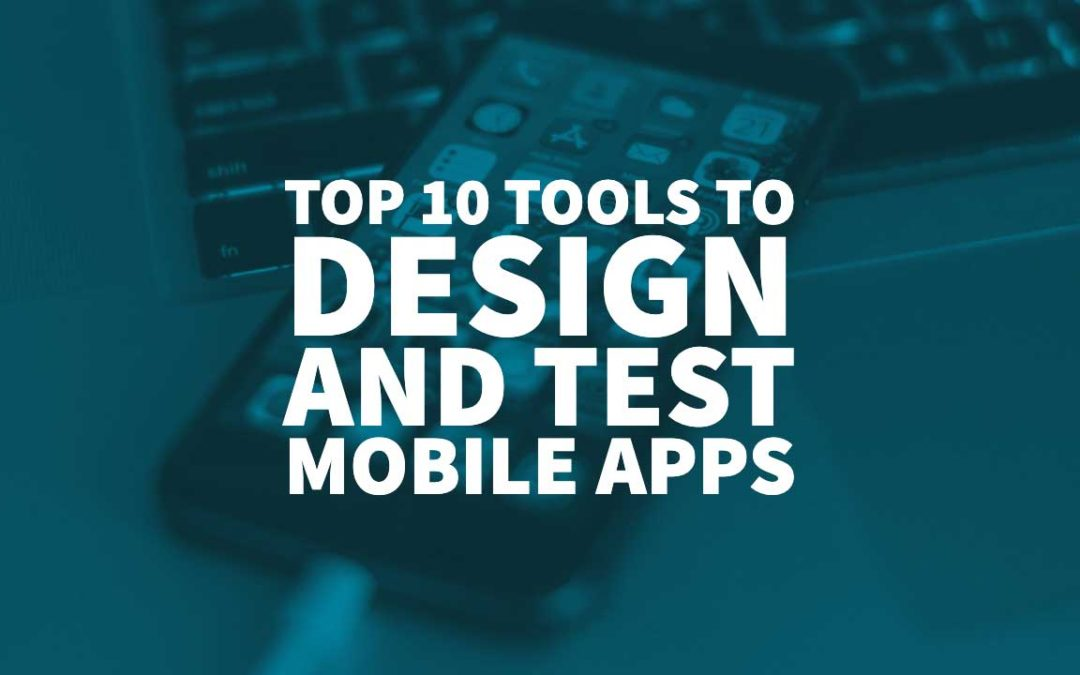 Top 10 Tools to Design and Test Mobile Apps