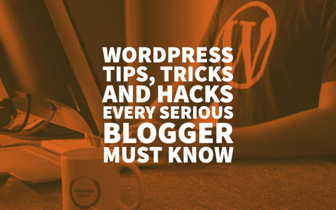 WordPress Tips, Tricks and Hacks Every Serious Blogger Must Know