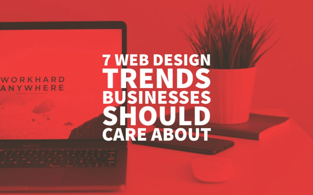 7 Web Design Trends Businesses Should Care About