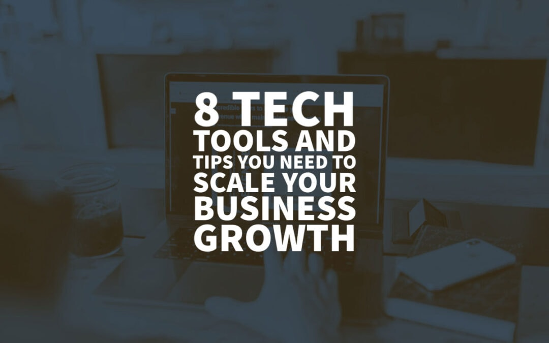 8 Tech Tools and Tips You Need to Scale Your Business Growth