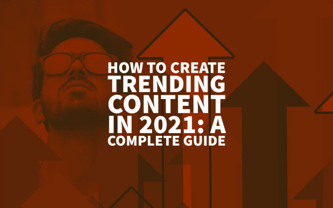 How To Find And Create Trending Content In 2021