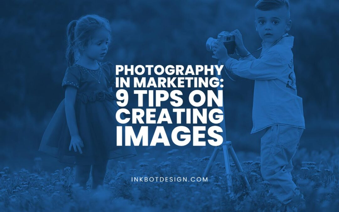 Photography in Marketing: 9 Tips on Creating Images